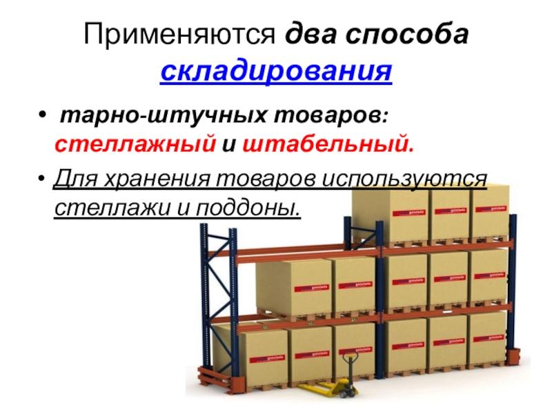 Применяются два способа складирования тарно-штучных товаров: стеллажный и штабельный.Для хранения товаров используются стеллажи и поддоны.