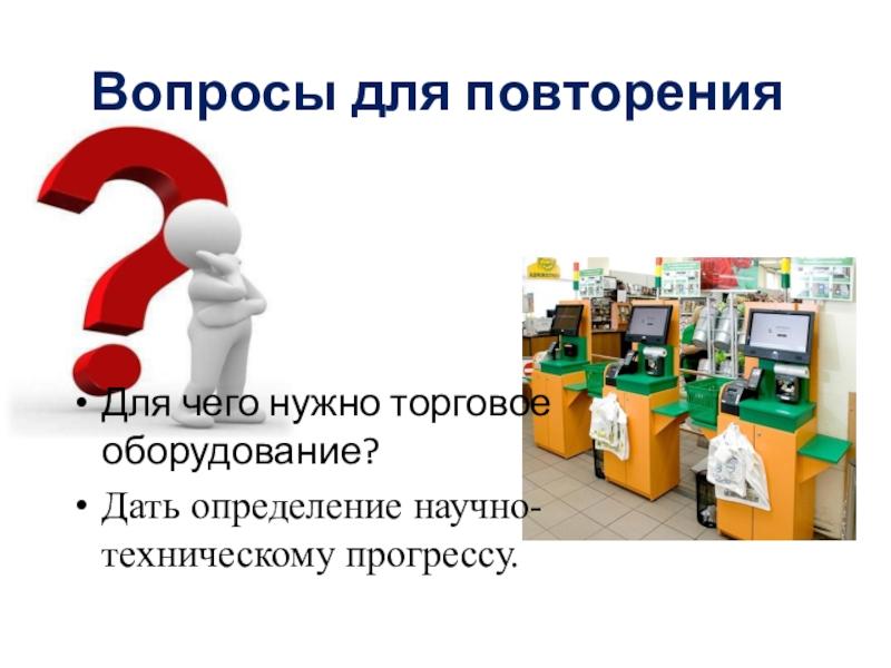 Для чего нужно торговое оборудование?Дать определение научно-техническому прогрессу.Вопросы для повторения