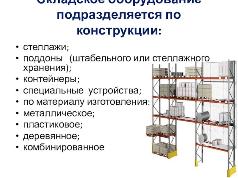 Складское оборудование подразделяется по конструкции: стеллажи;поддоны (штабельного или стеллажного хранения);контейнеры;специальные устройства;по материалу изготовления:металлическое;пластиковое;деревянное;комбинированное